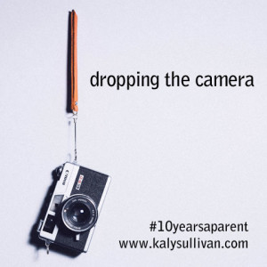 I'm Dropping the Camera #10yearsaparent