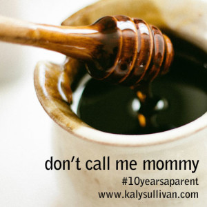 Don't Call Me Mommy #10yearsaparent