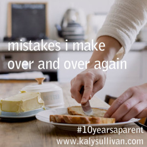 Five Parenting Mistakes I Make Over and Over Again #10yearsaparent