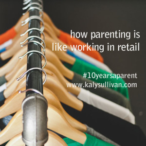 Eight Ways Parenting is Like Working in Retail #10yearsaparent