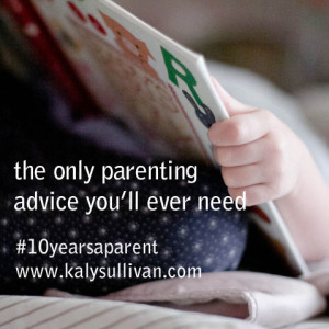The Only Parenting Advice You'll Ever Need #10yearsaparent