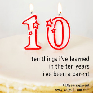 10 Things I've Learned in the 10 Years I've Been a Parent